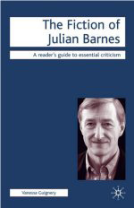The Fiction of Julian Barnes: A Reader's Guide to Essential Criticism by Vanessa Guignery