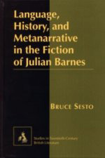 Language, History, And Metanarrative In the Fiction of Julian Barnes by Bruce Sesto